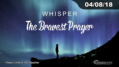 "04.08.18 - ""Whisper: The Bravest Prayer"" - Pastor Linda A. Wurzbacher"