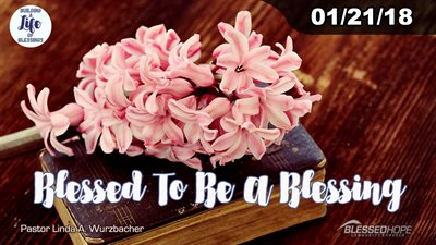 "01.21.2018 - ""Building A Life Of Blessings: Blessed To Be A Blessing"" - Pastor Lin Wurzbacher"
