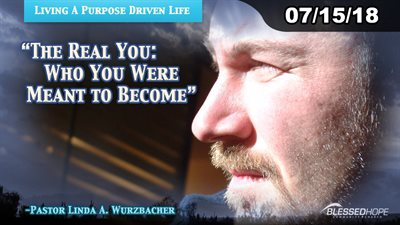 "07.15.18 - ""Living A Purpose Driven Life: The Real You-Who You Were Meant To Become"" - Pastor Lin Wurzbacher"