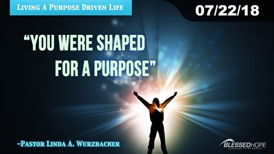 "07.22.18 - ""Living A Purpose Driven Life: You Were Shaped For A Purpose"" - Pastor Lin Wurzbacher"