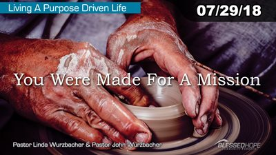 "07.29.18 ""Living A Purpose Driven Life: You Were Made for a Mission"" - Pastors Lin & John Wurzbacher"