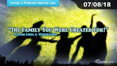 "07.08.18 - ""Living A Purpose Driven Life: The Family You Were Created For!"" - Pastor Linda A. Wurzbacher"