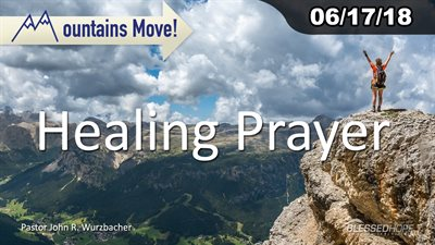 "06.17.18 - ""Mountains Move: Healing Prayer"" - Pastor John Wurzbacher"